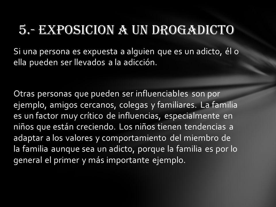 Si una persona es expuesta a alguien que es un adicto, él o ella pueden ser llevados a la adicción. Otras personas que pueden ser influenciables son p