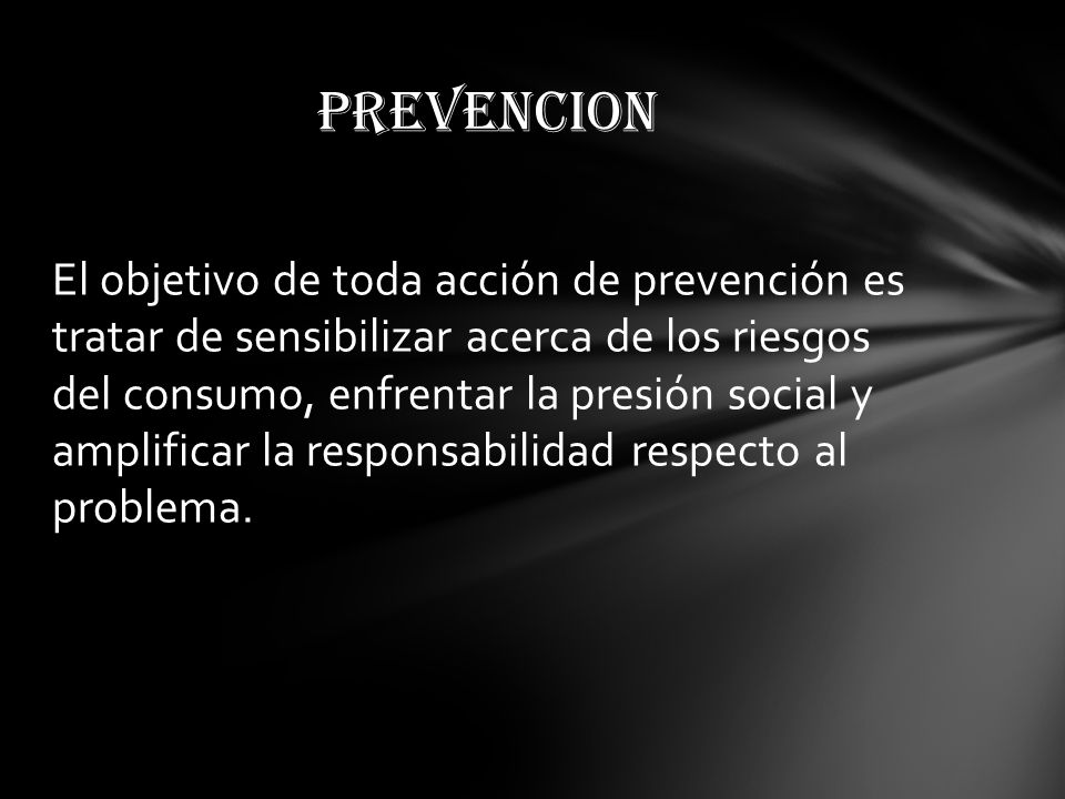 El objetivo de toda acción de prevención es tratar de sensibilizar acerca de los riesgos del consumo, enfrentar la presión social y amplificar la responsabilidad respecto al problema.