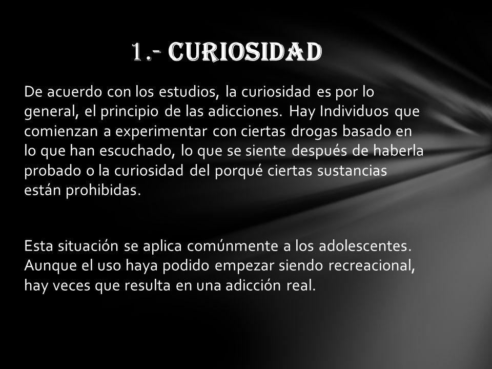 De acuerdo con los estudios, la curiosidad es por lo general, el principio de las adicciones. Hay Individuos que comienzan a experimentar con ciertas