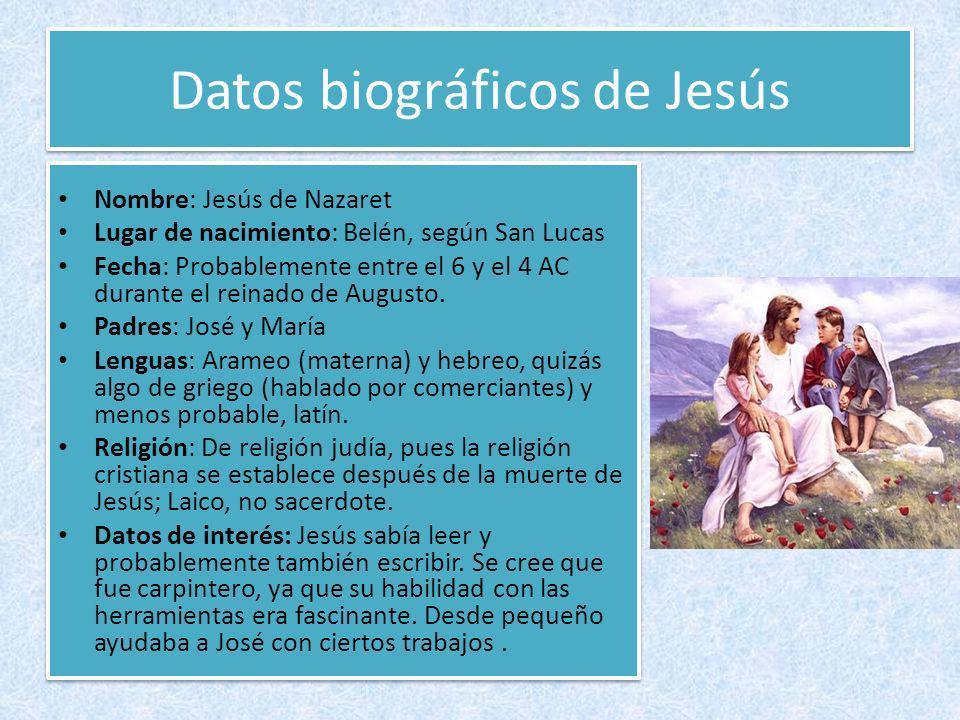 Datos biográficos de Jesús Nombre: Jesús de Nazaret Lugar de nacimiento: Belén, según San Lucas Fecha: Probablemente entre el 6 y el 4 AC durante el r