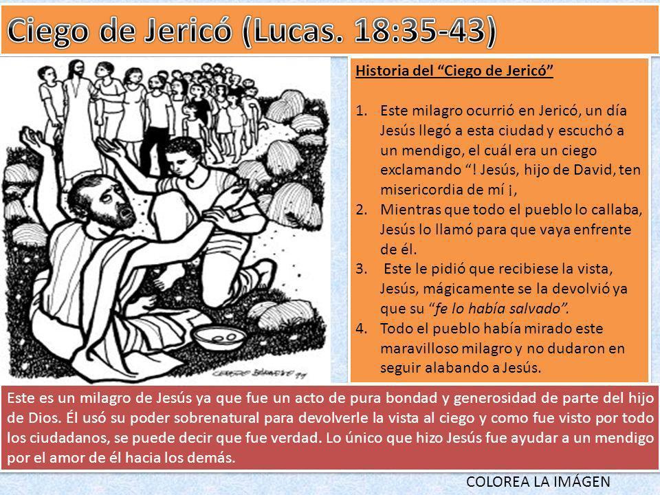 Historia del Ciego de Jericó 1.Este milagro ocurrió en Jericó, un día Jesús llegó a esta ciudad y escuchó a un mendigo, el cuál era un ciego exclamand
