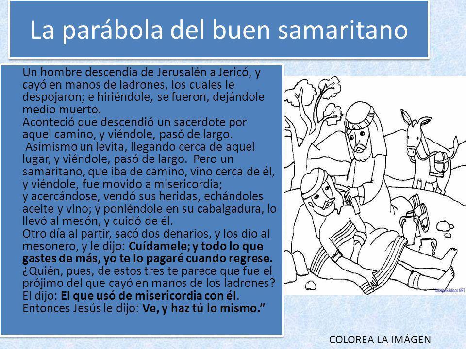 La parábola del buen samaritano Un hombre descendía de Jerusalén a Jericó, y cayó en manos de ladrones, los cuales le despojaron; e hiriéndole, se fue