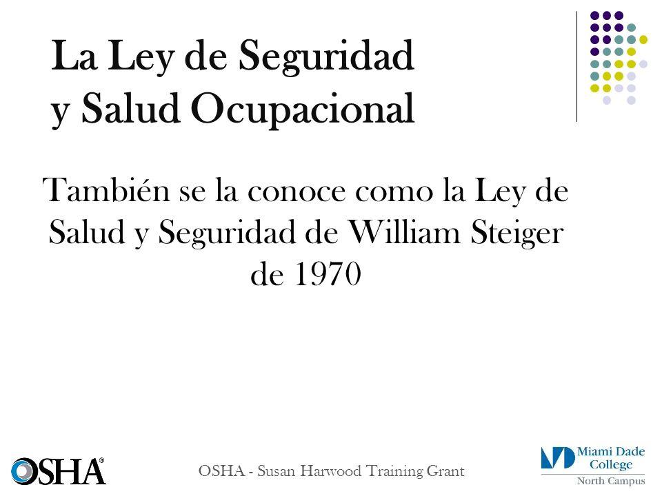 OSHA - Susan Harwood Training Grant También se la conoce como la Ley de Salud y Seguridad de William Steiger de 1970 La Ley de Seguridad y Salud Ocupa