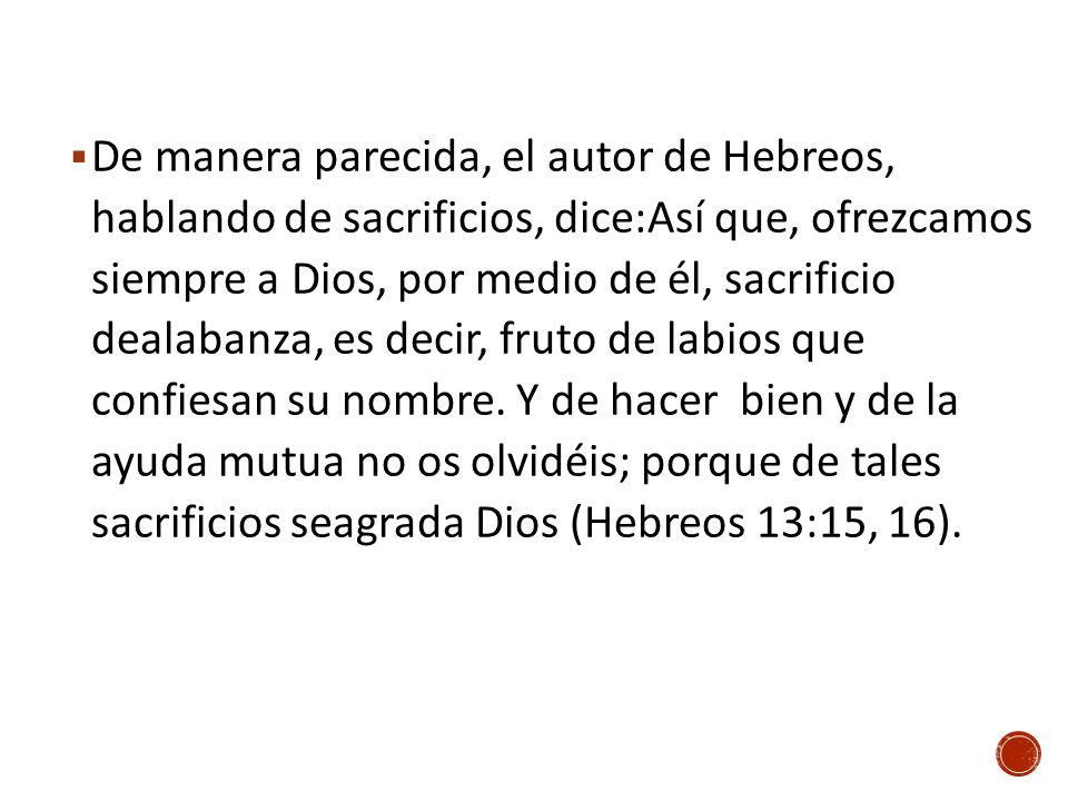 De manera parecida, el autor de Hebreos, hablando de sacrificios, dice:Así que, ofrezcamos siempre a Dios, por medio de él, sacrificio dealabanza, es decir, fruto de labios que confiesan su nombre.