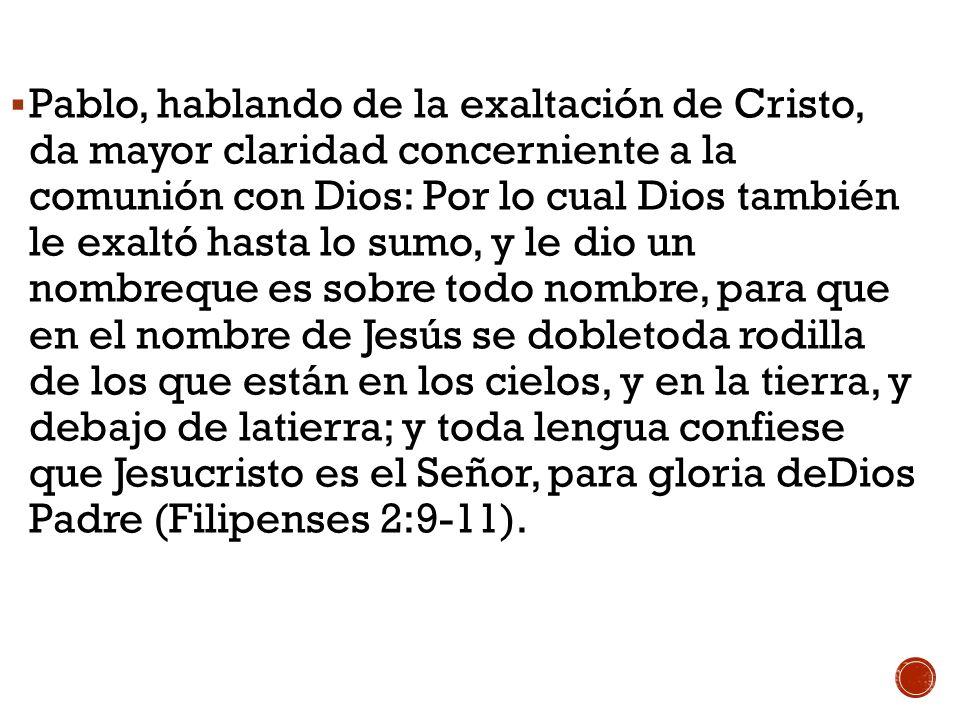 Pablo, hablando de la exaltación de Cristo, da mayor claridad concerniente a la comunión con Dios: Por lo cual Dios también le exaltó hasta lo sumo, y le dio un nombreque es sobre todo nombre, para que en el nombre de Jesús se dobletoda rodilla de los que están en los cielos, y en la tierra, y debajo de latierra; y toda lengua confiese que Jesucristo es el Señor, para gloria deDios Padre (Filipenses 2:9-11).