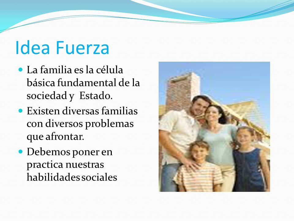 Idea Fuerza La familia es la célula básica fundamental de la sociedad y Estado. Existen diversas familias con diversos problemas que afrontar. Debemos