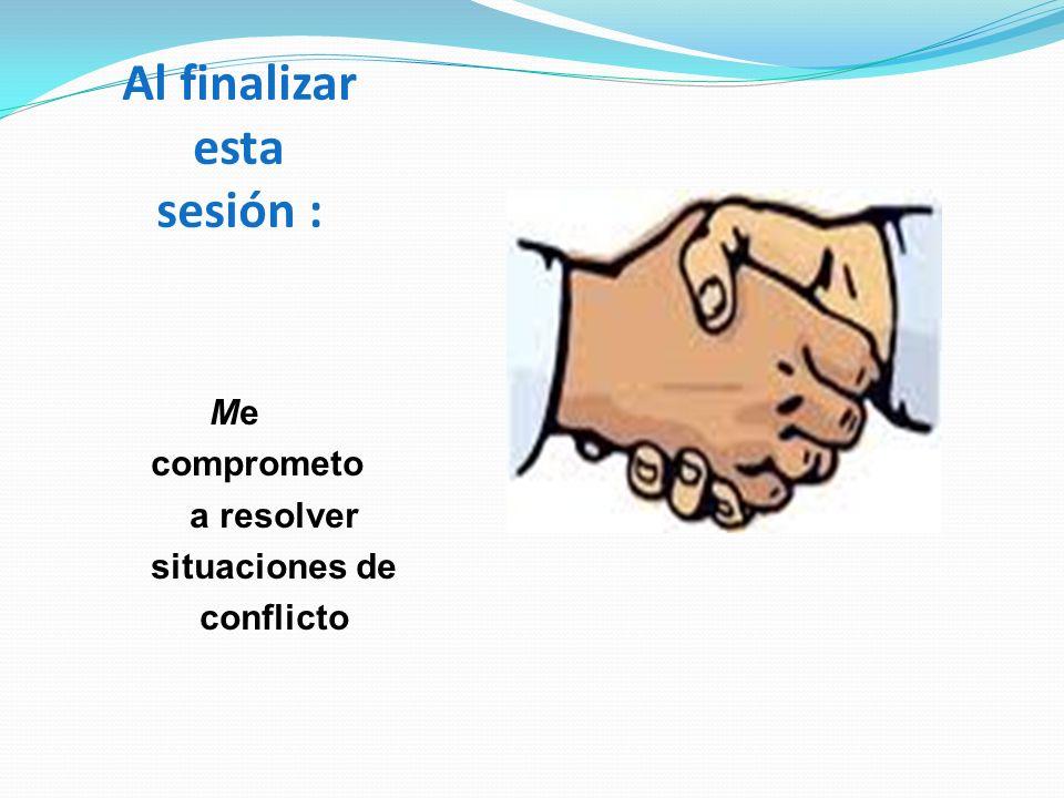 Al finalizar esta sesión : Me comprometo a resolver situaciones de conflicto