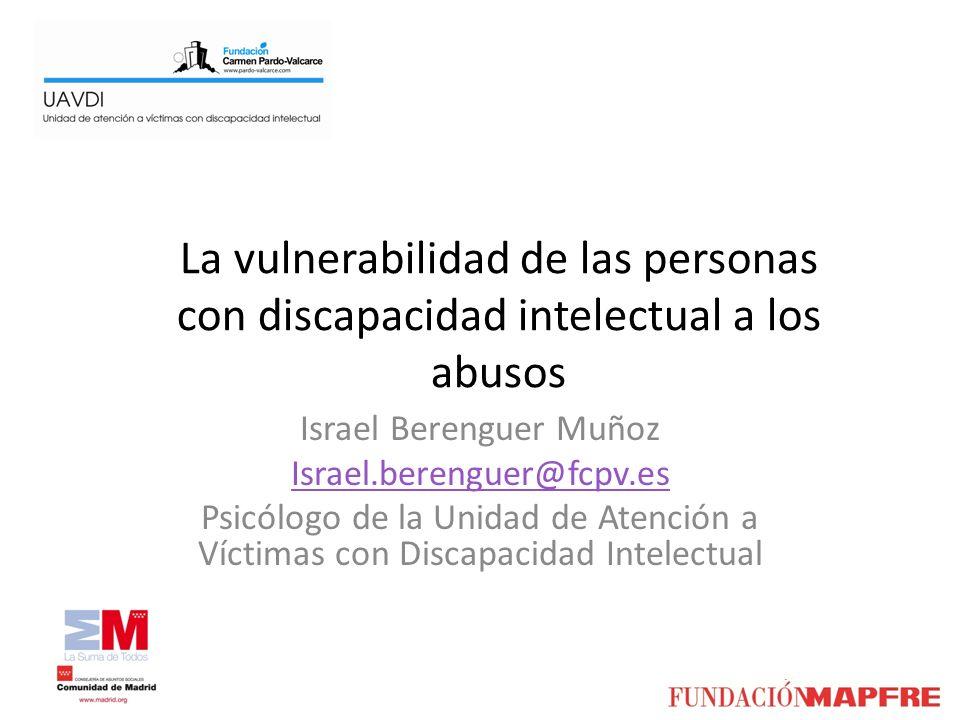 La vulnerabilidad de las personas con discapacidad intelectual a los abusos Israel Berenguer Muñoz Israel.berenguer@fcpv.es Psicólogo de la Unidad de