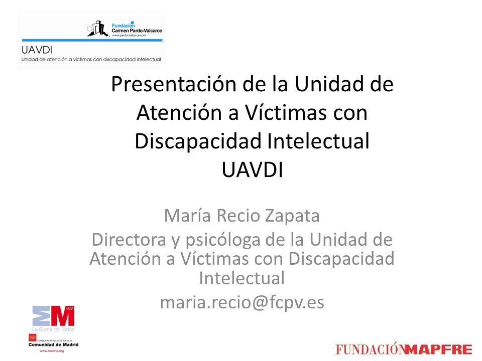 Presentación de la Unidad de Atención a Víctimas con Discapacidad Intelectual UAVDI María Recio Zapata Directora y psicóloga de la Unidad de Atención