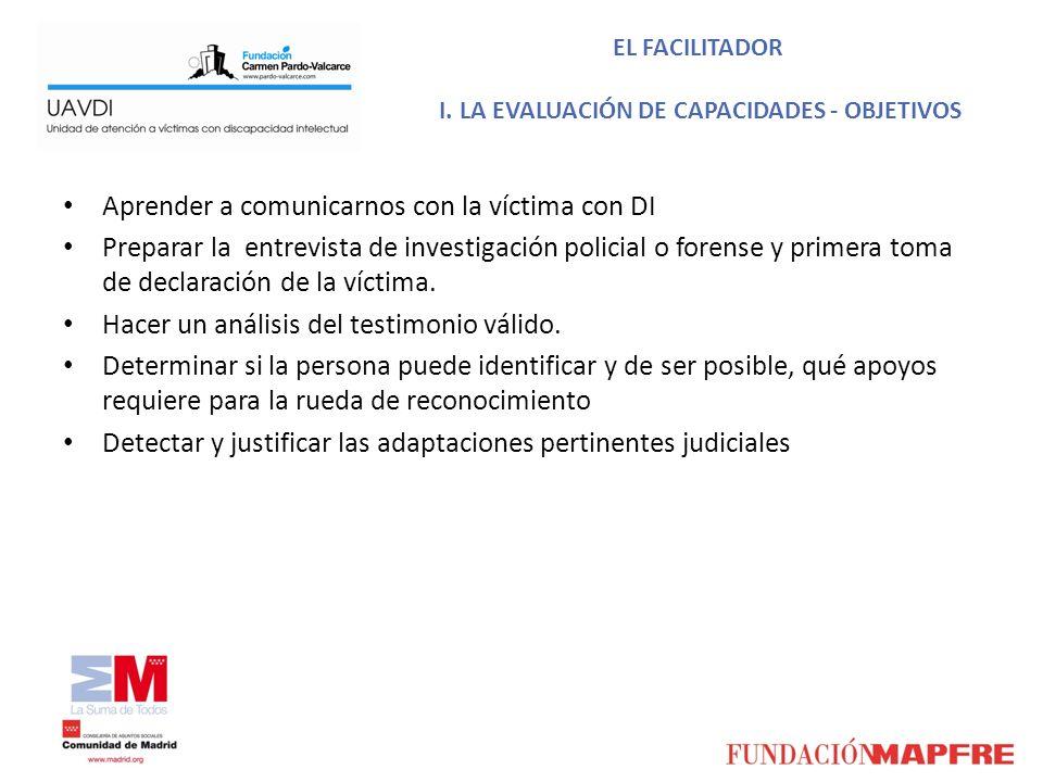 EL FACILITADOR I. LA EVALUACIÓN DE CAPACIDADES - OBJETIVOS Aprender a comunicarnos con la víctima con DI Preparar la entrevista de investigación polic