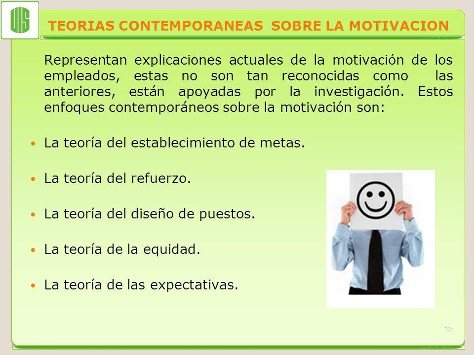 TEORIAS CONTEMPORANEAS SOBRE LA MOTIVACION Representan explicaciones actuales de la motivación de los empleados, estas no son tan reconocidas como las