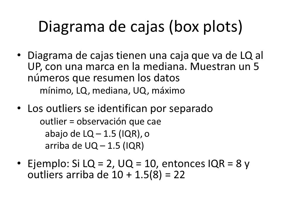 Diagrama de cajas (box plots) Diagrama de cajas tienen una caja que va de LQ al UP, con una marca en la mediana.