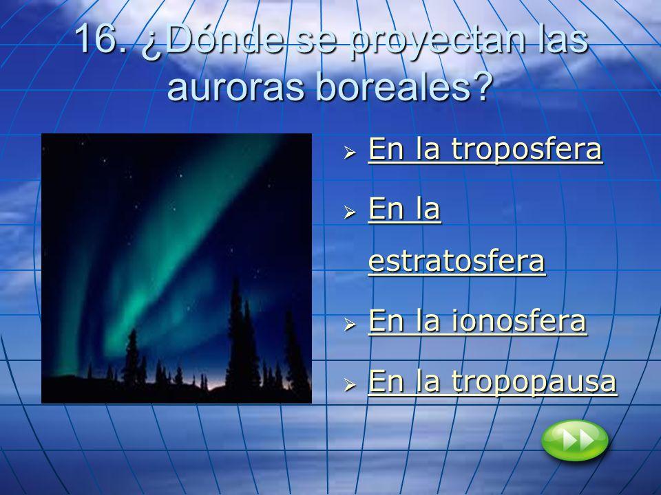 16. ¿Dónde se proyectan las auroras boreales? En la troposfera En la troposfera En la troposfera En la troposfera En la estratosfera En la estratosfer