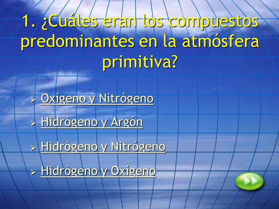 1. ¿Cuáles eran los compuestos predominantes en la atmósfera primitiva? Oxígeno y Nitrógeno Oxígeno y Nitrógeno Oxígeno y Nitrógeno Oxígeno y Nitrógen