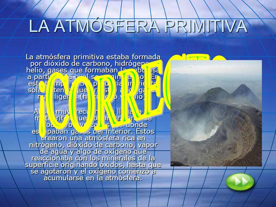 LA ATMÓSFERA PRIMITIVA La atmósfera primitiva estaba formada por dióxido de carbono, hidrógeno y helio, gases que formaban la nebulosa a partir de la