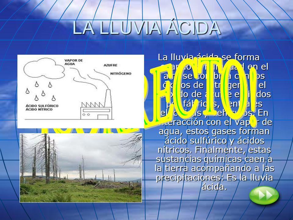 LA LLUVIA ÁCIDA La lluvia ácida se forma cuando la humedad en el aire se combina con los óxidos de nitrógeno y el dióxido de azufre emitidos por fábri