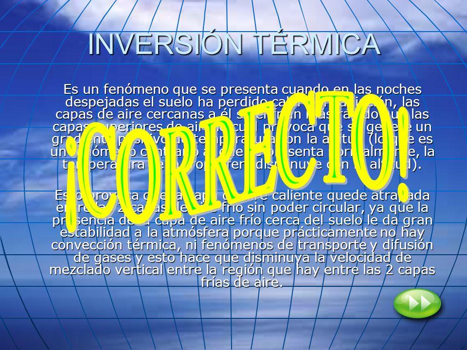 INVERSIÓN TÉRMICA Es un fenómeno que se presenta cuando en las noches despejadas el suelo ha perdido calor por radiación, las capas de aire cercanas a