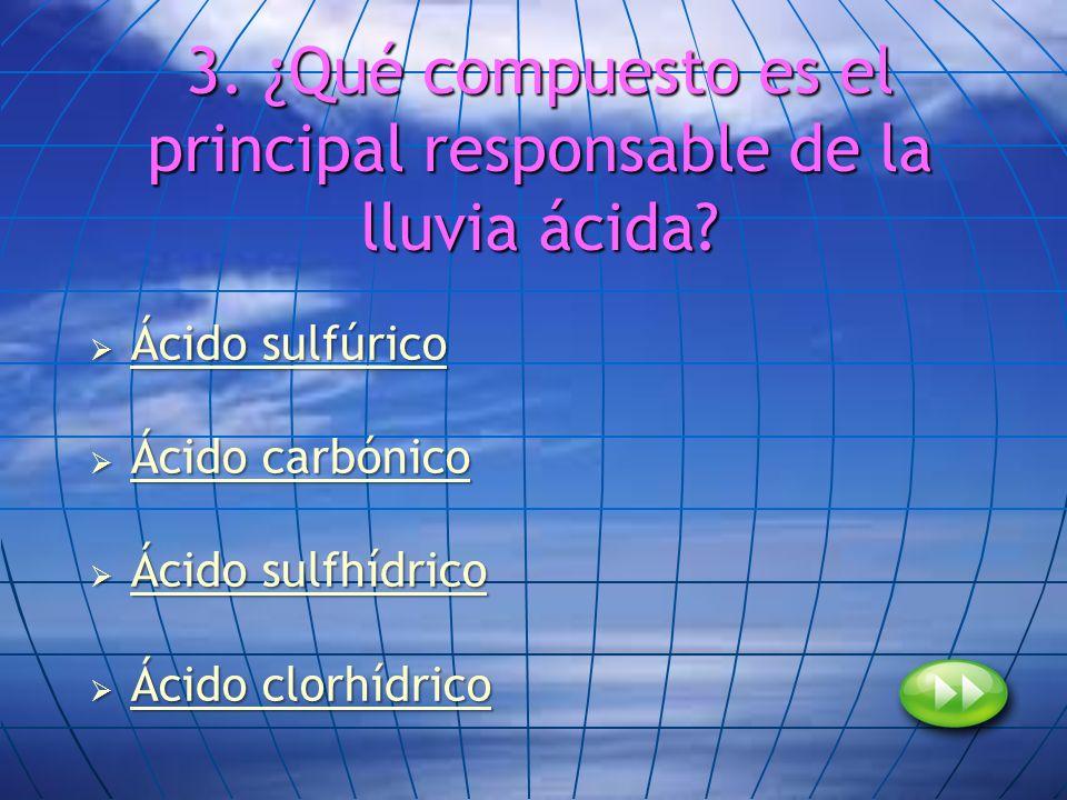 3. ¿Qué compuesto es el principal responsable de la lluvia ácida? Ácido sulfúrico Ácido sulfúrico Ácido sulfúrico Ácido sulfúrico Ácido carbónico Ácid