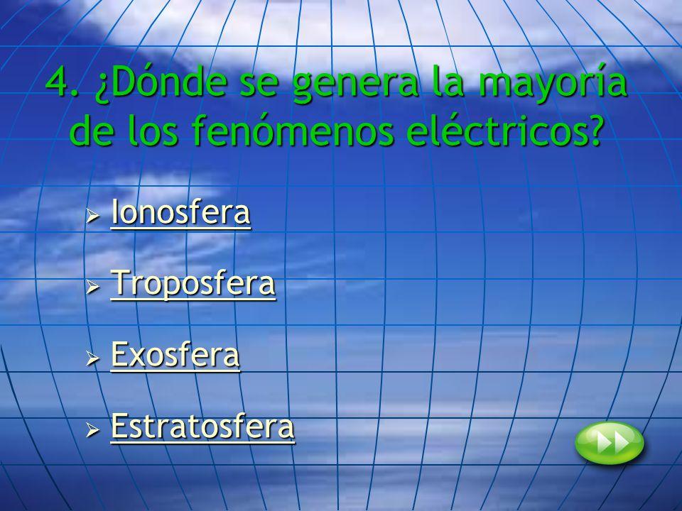 4. ¿Dónde se genera la mayoría de los fenómenos eléctricos? Ionosfera Ionosfera Ionosfera Troposfera Troposfera Troposfera Exosfera Exosfera Exosfera