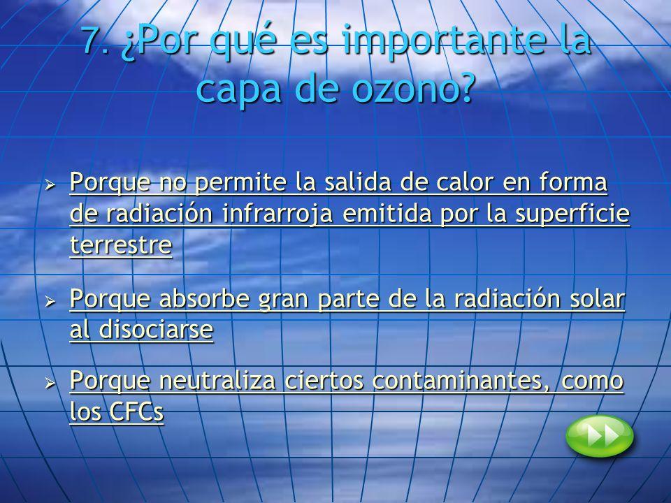 7. ¿Por qué es importante la capa de ozono? Porque no permite la salida de calor en forma de radiación infrarroja emitida por la superficie terrestre