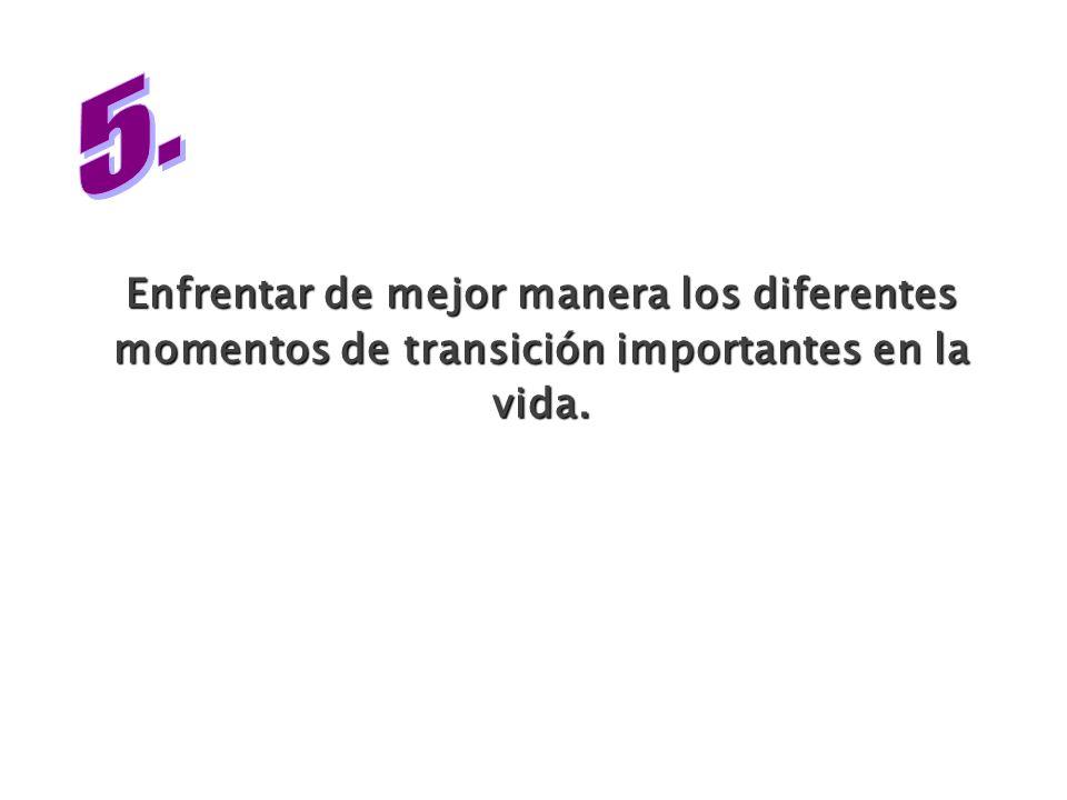 Enfrentar de mejor manera los diferentes momentos de transición importantes en la vida.