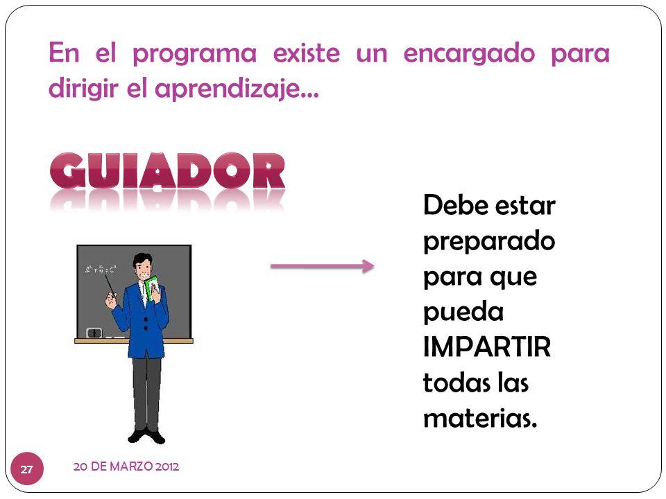 En el programa existe un encargado para dirigir el aprendizaje… Debe estar preparado para que pueda IMPARTIR todas las materias. 20 DE MARZO 2012 27
