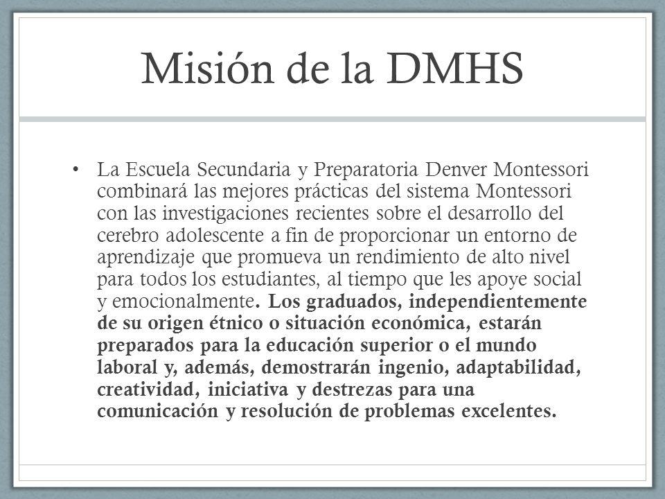 Misión de la DMHS La Escuela Secundaria y Preparatoria Denver Montessori combinará las mejores prácticas del sistema Montessori con las investigacione