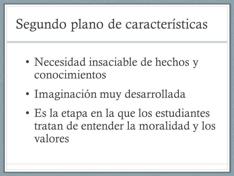 Segundo plano de características Necesidad insaciable de hechos y conocimientos Imaginación muy desarrollada Es la etapa en la que los estudiantes tra