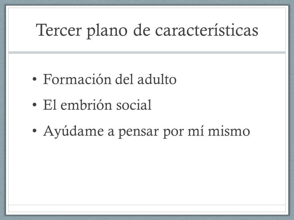 Tercer plano de características Formación del adulto El embrión social Ayúdame a pensar por mí mismo