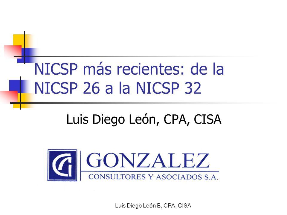NICSP más recientes: de la NICSP 26 a la NICSP 32 Luis Diego León, CPA, CISA Luis Diego León B, CPA, CISA