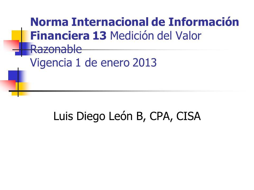 Norma Internacional de Información Financiera 13 Medición del Valor Razonable Vigencia 1 de enero 2013 Luis Diego León B, CPA, CISA