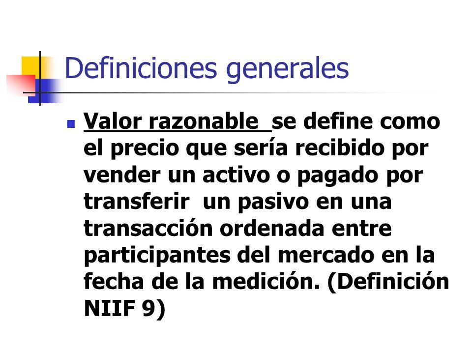 Definiciones generales Valor razonable se define como el precio que sería recibido por vender un activo o pagado por transferir un pasivo en una trans