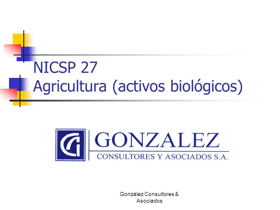 NICSP 27 Agricultura (activos biológicos) Luis Diego León B, CPA, CISA González Consultores & Asociados