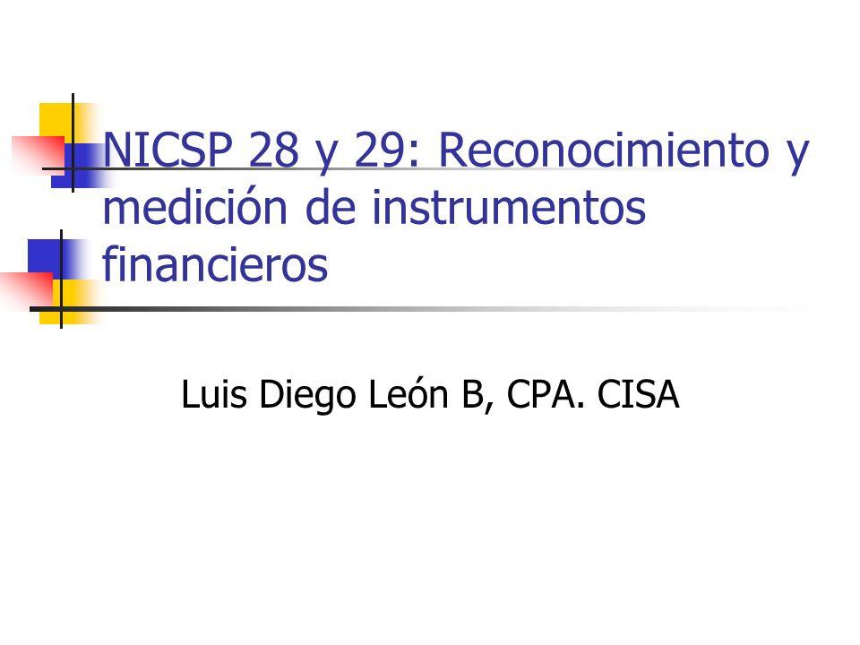 NICSP 28 y 29: Reconocimiento y medición de instrumentos financieros Luis Diego León B, CPA. CISA