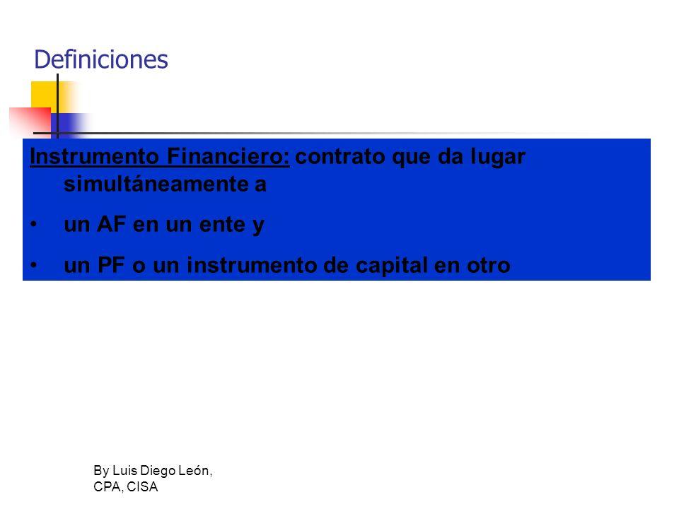 By Luis Diego León, CPA, CISA Definiciones Instrumento Financiero: contrato que da lugar simultáneamente a un AF en un ente y un PF o un instrumento d