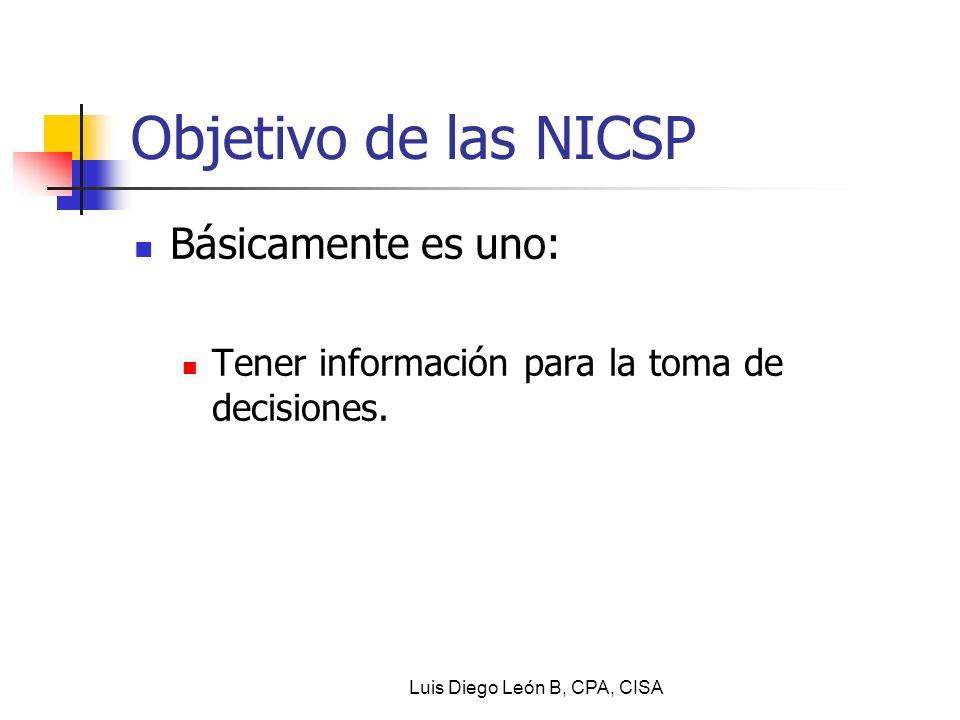 Objetivo de las NICSP Básicamente es uno: Tener información para la toma de decisiones. Luis Diego León B, CPA, CISA