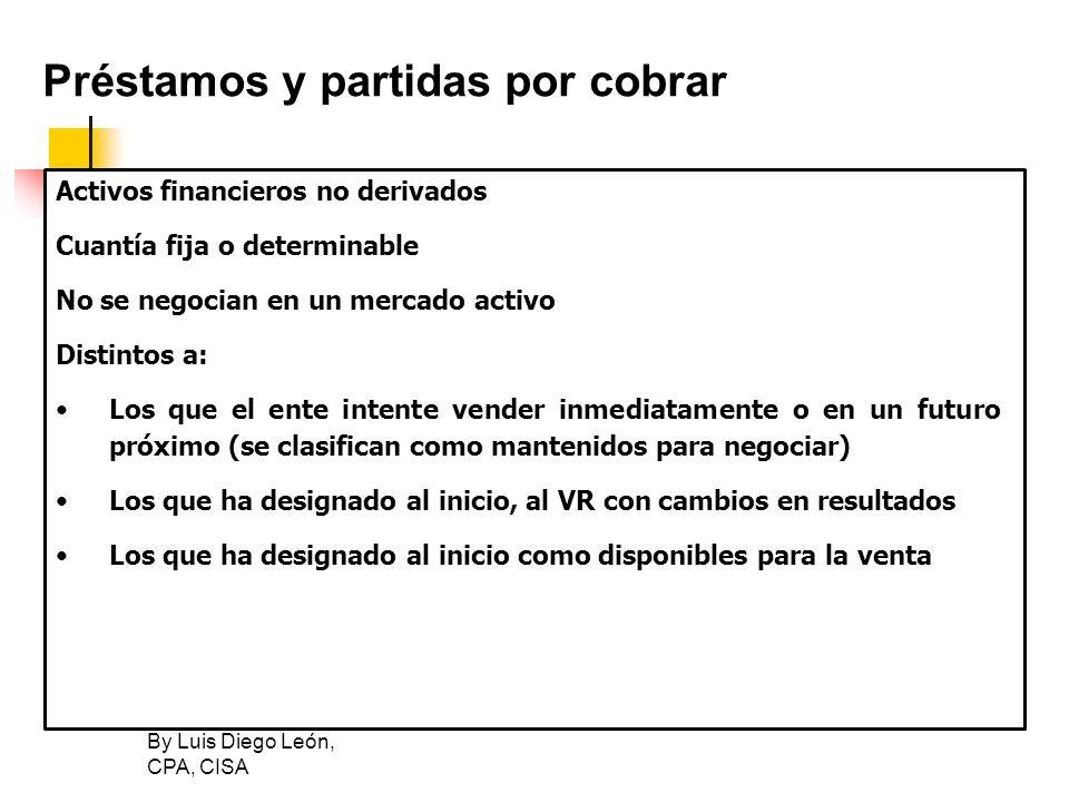 By Luis Diego León, CPA, CISA Préstamos y partidas por cobrar Activos financieros no derivados Cuantía fija o determinable No se negocian en un mercad