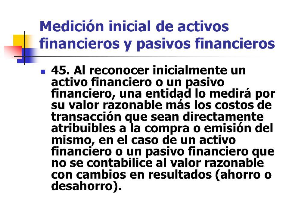 Medición inicial de activos financieros y pasivos financieros 45. Al reconocer inicialmente un activo financiero o un pasivo financiero, una entidad l