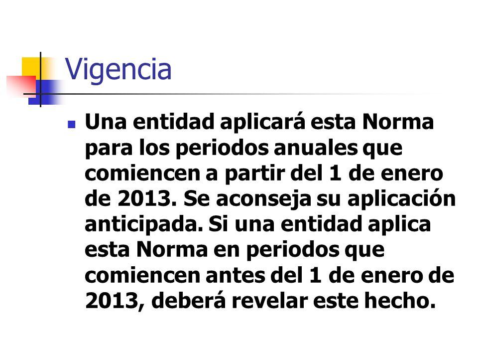 Vigencia Una entidad aplicará esta Norma para los periodos anuales que comiencen a partir del 1 de enero de 2013. Se aconseja su aplicación anticipada