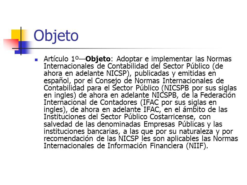 NICSP a implementar Artículo 3ºNICSP a implementar: Las normas que serán adoptadas e implementadas son las emitidas oficialmente por el Consejo de Normas Internacionales de Contabilidad para el Sector Público (NICSPB) de la IFAC en español, sin perjuicio de las nuevas normas y modificaciones a las existentes que emita la IFAC, las que serán adoptadas e implementadas por la Contabilidad Nacional como ente rector del Subsistema de Contabilidad…