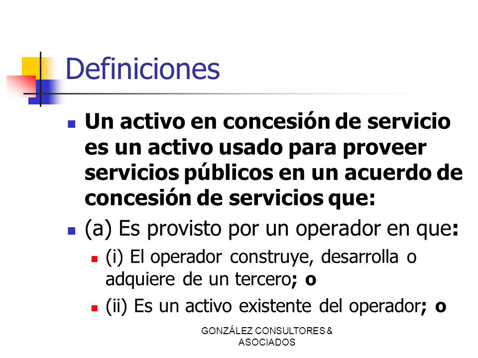 Definiciones Un activo en concesión de servicio es un activo usado para proveer servicios públicos en un acuerdo de concesión de servicios que: (a) Es