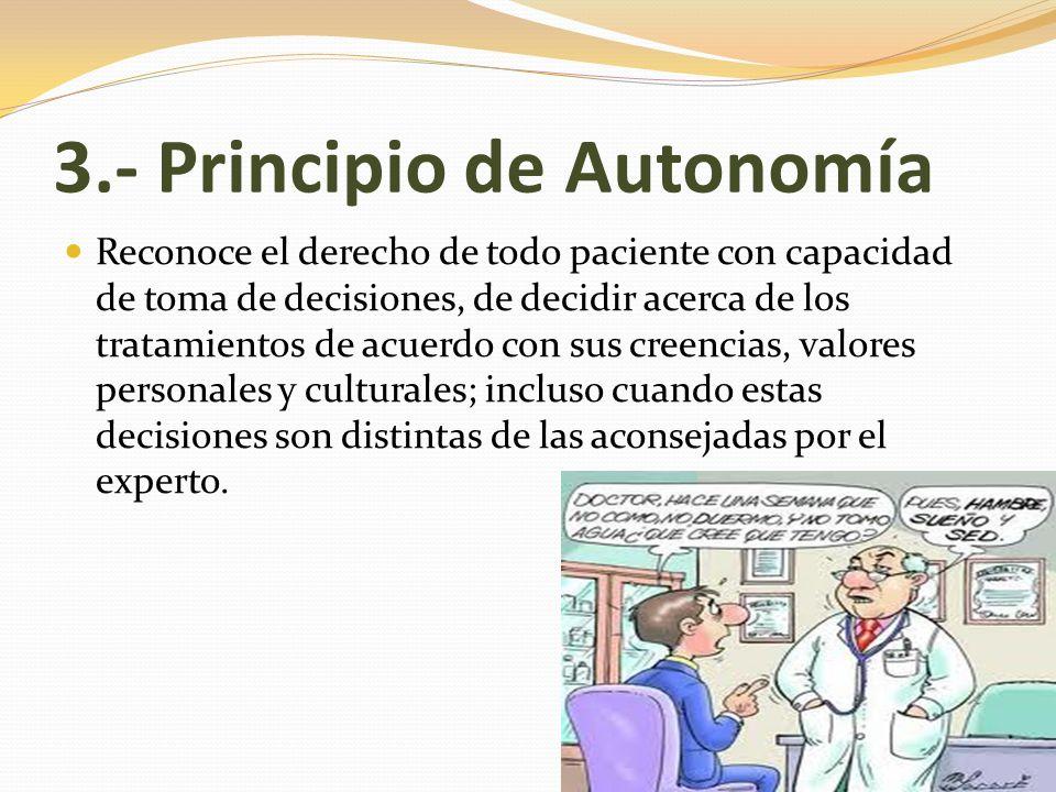 3.- Principio de Autonomía Históricamente, este principio proviene de un intento de revertir el enfoque paternalista de la medicina en donde se esperaba que el paciente sea sumiso y obediente.