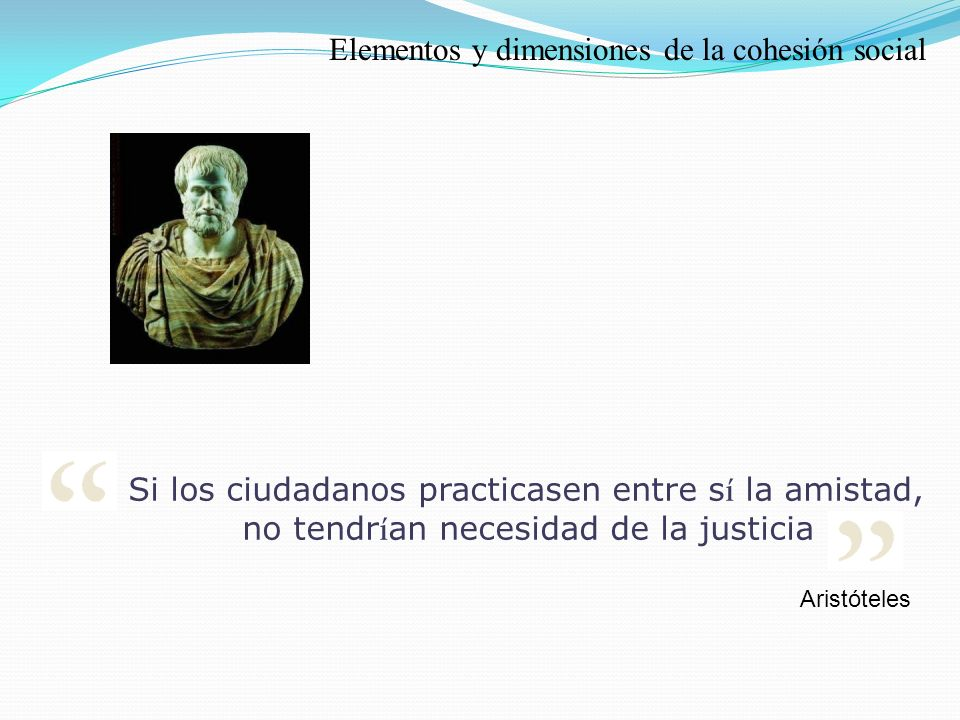 Elementos y dimensiones de la cohesión social Si los ciudadanos practicasen entre s í la amistad, no tendr í an necesidad de la justicia.