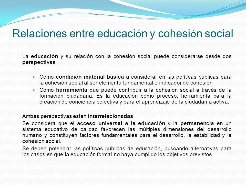 Relaciones entre educaci ó n y cohesi ó n social La educación y su relación con la cohesión social puede considerarse desde dos perspectivas Como condición material básica a considerar en las políticas públicas para la cohesión social al ser elemento fundamental e indicador de cohesión Como herramienta que puede contribuir a la cohesión social a través de la formación ciudadana.