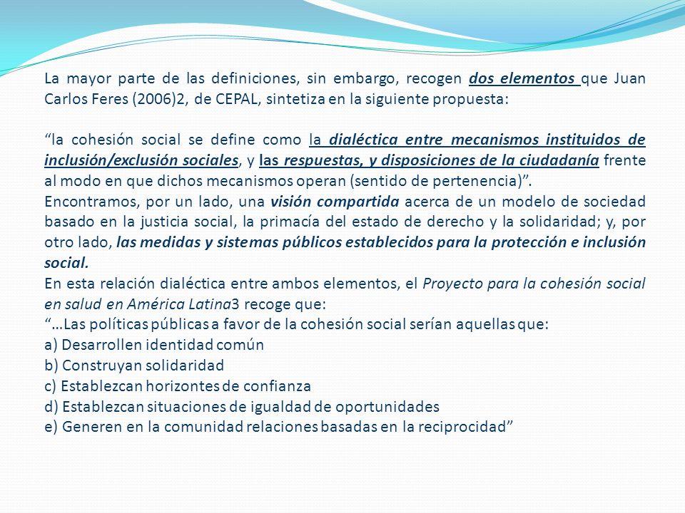 La mayor parte de las definiciones, sin embargo, recogen dos elementos que Juan Carlos Feres (2006)2, de CEPAL, sintetiza en la siguiente propuesta: la cohesión social se define como la dialéctica entre mecanismos instituidos de inclusión/exclusión sociales, y las respuestas, y disposiciones de la ciudadanía frente al modo en que dichos mecanismos operan (sentido de pertenencia).