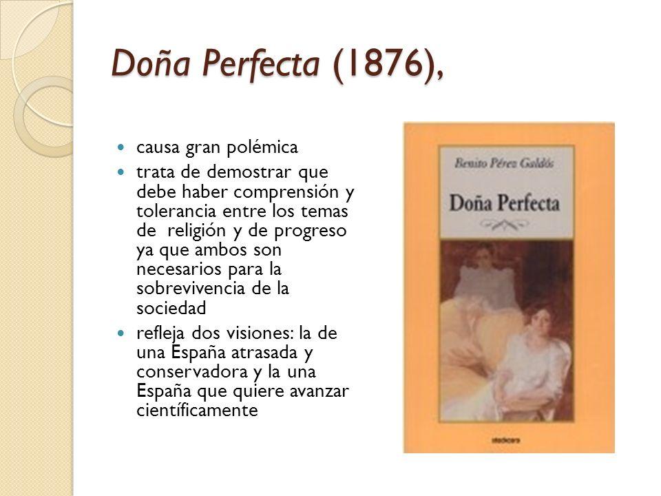 Doña Perfecta (1876), causa gran polémica trata de demostrar que debe haber comprensión y tolerancia entre los temas de religión y de progreso ya que