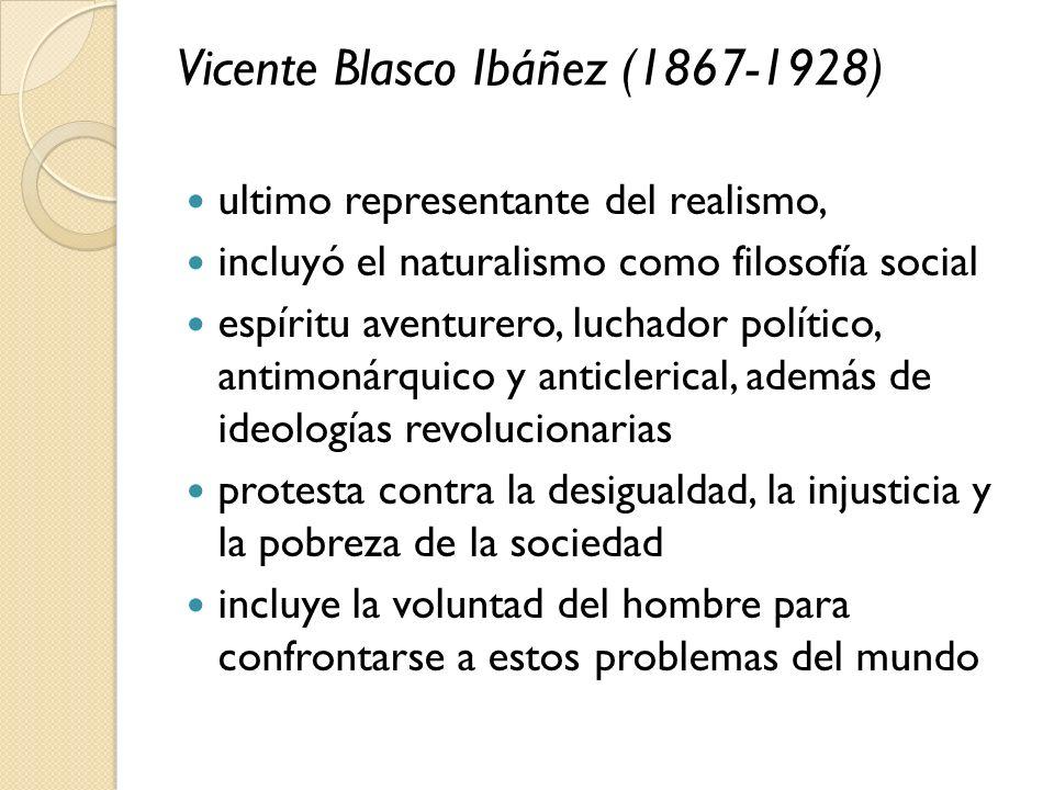 Vicente Blasco Ibáñez (1867-1928) ultimo representante del realismo, incluyó el naturalismo como filosofía social espíritu aventurero, luchador políti