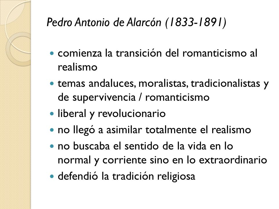 Pedro Antonio de Alarcón (1833-1891) comienza la transición del romanticismo al realismo temas andaluces, moralistas, tradicionalistas y de superviven