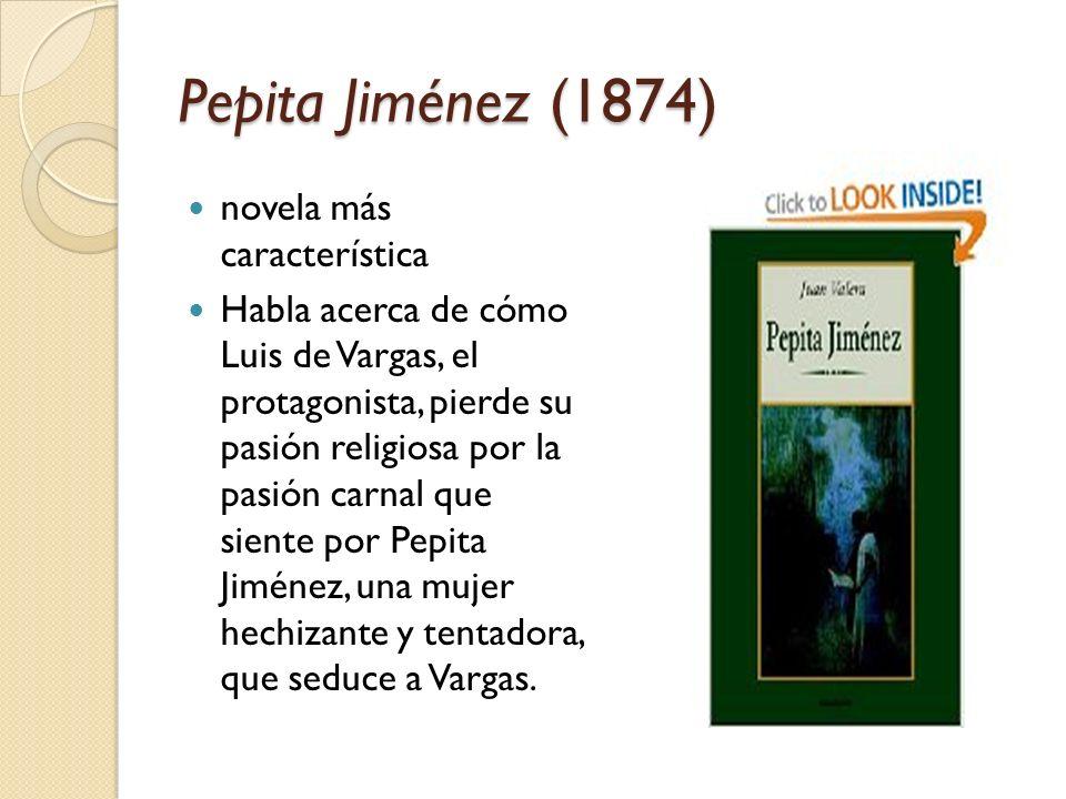 Pepita Jiménez (1874) novela más característica Habla acerca de cómo Luis de Vargas, el protagonista, pierde su pasión religiosa por la pasión carnal