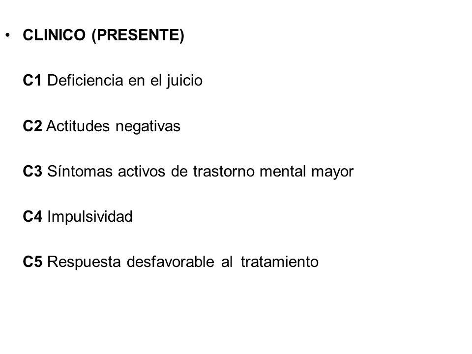 CLINICO (PRESENTE) C1 Deficiencia en el juicio C2 Actitudes negativas C3 Síntomas activos de trastorno mental mayor C4 Impulsividad C5 Respuesta desfa